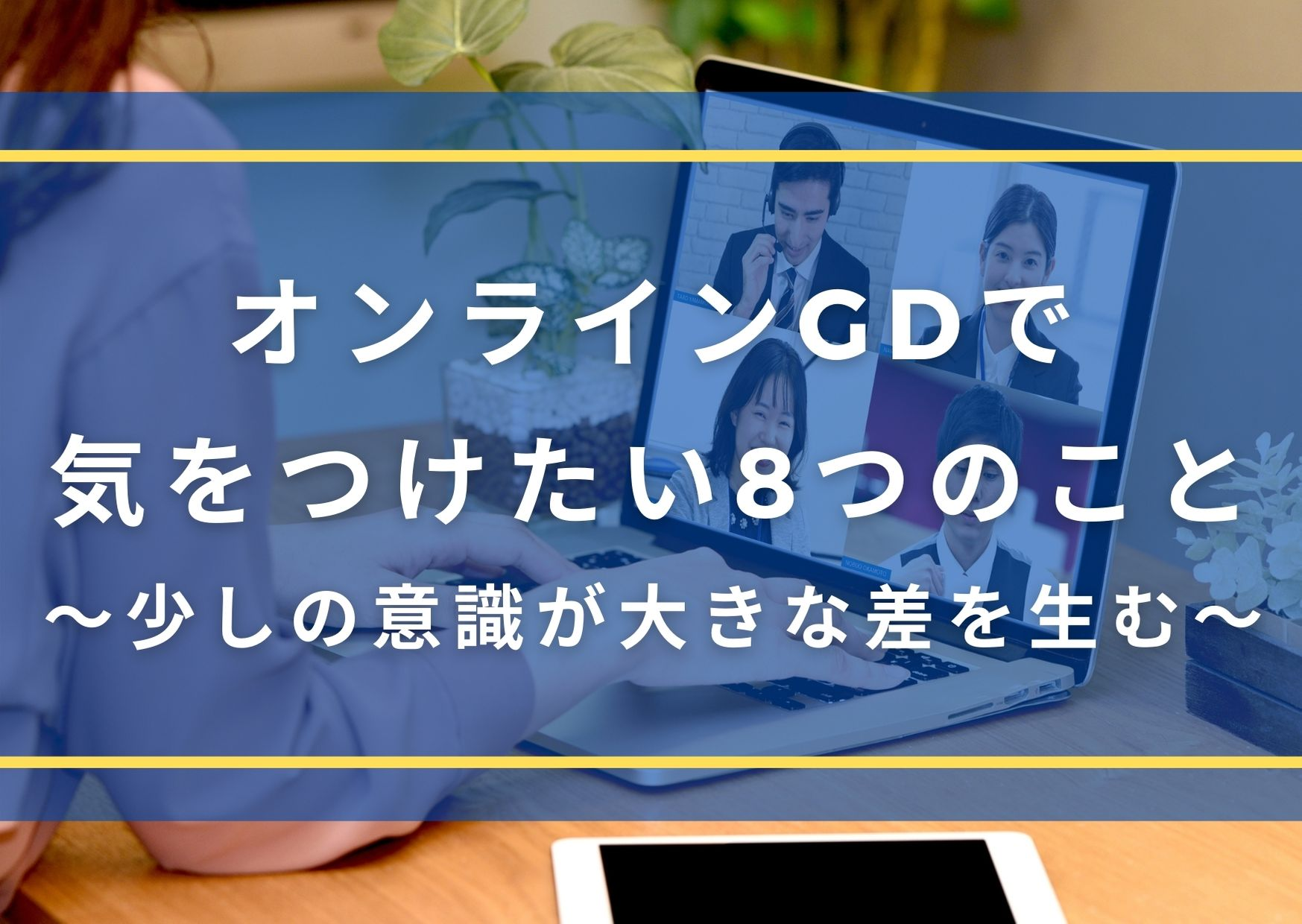 オンラインのGD(グループディスカッション)だからこそ気をつけたい8つのこと